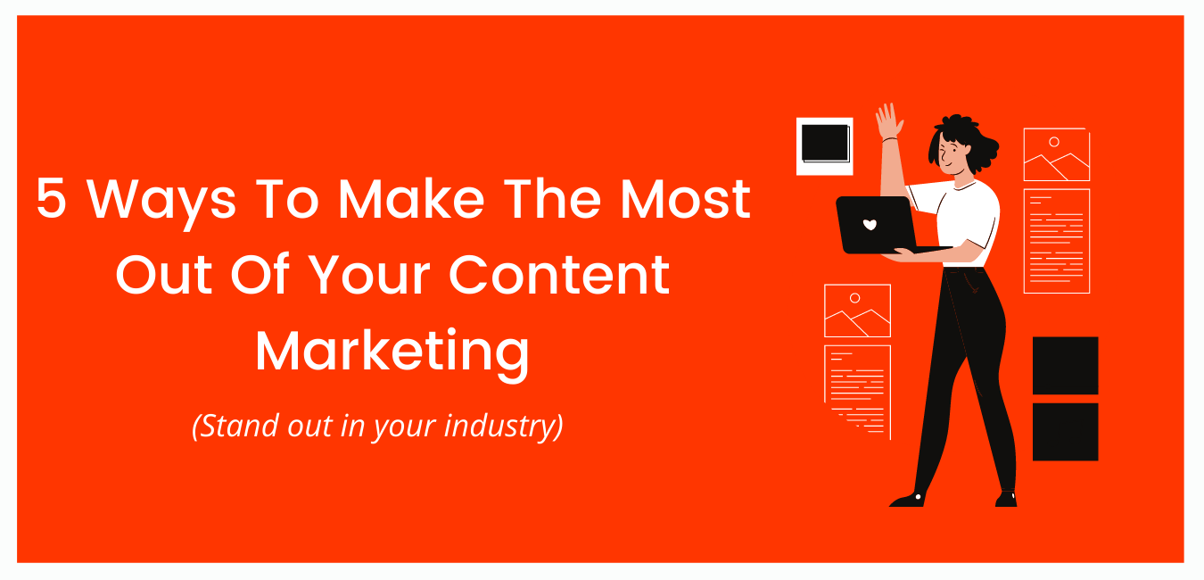 5 Ways To Make The Most Out Of Your Content Marketing
